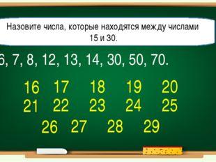 6, 7, 8, 12, 13, 14, 30, 50, 70. Назовите числа, которые находятся между числ