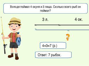 Володя поймал 4 окуня и 3 леща. Сколько всего рыб он поймал? 4+3=7 (р.) Ответ