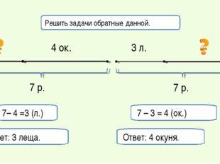 7 – 3 = 4 (ок.) Ответ: 4 окуня. 7– 4 =3 (л.) Ответ: 3 леща. Решить задачи обр