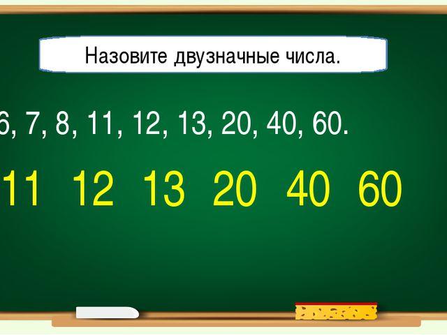 6, 7, 8, 11, 12, 13, 20, 40, 60. Назовите двузначные числа. 11 12 13 20 40 60