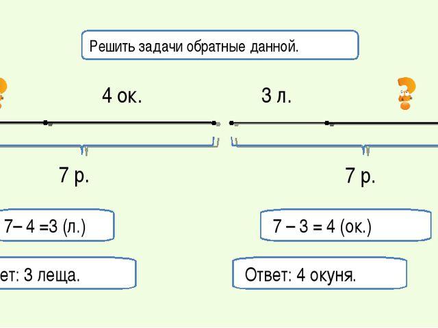 7 – 3 = 4 (ок.) Ответ: 4 окуня. 7– 4 =3 (л.) Ответ: 3 леща. Решить задачи обр...