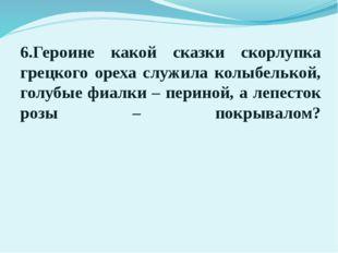 6.Героине какой сказки скорлупка грецкого ореха служила колыбелькой, голубые