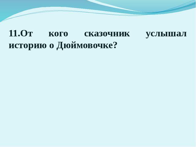 11.От кого сказочник услышал историю о Дюймовочке?