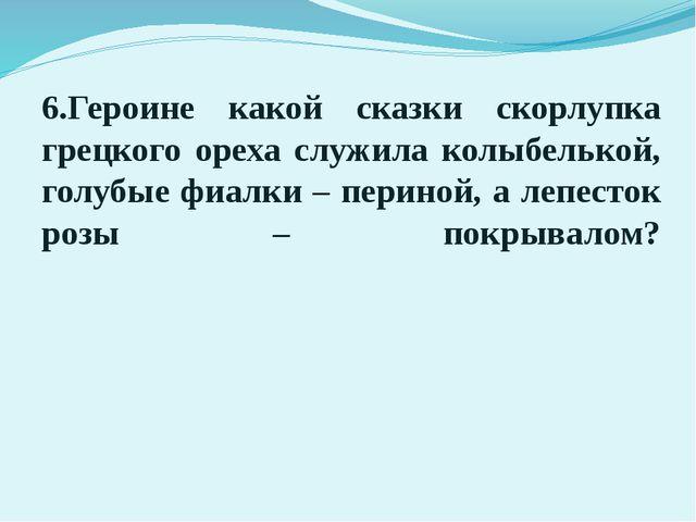 6.Героине какой сказки скорлупка грецкого ореха служила колыбелькой, голубые...