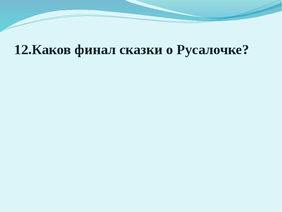 12.Каков финал сказки о Русалочке?