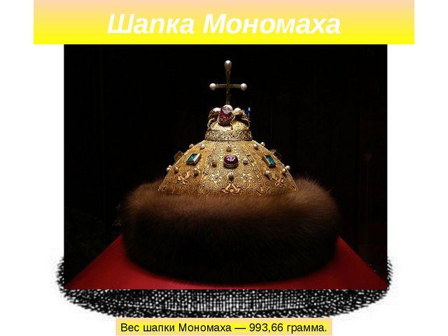 Шапка Мономаха Вес шапки Мономаха — 993,66 грамма.