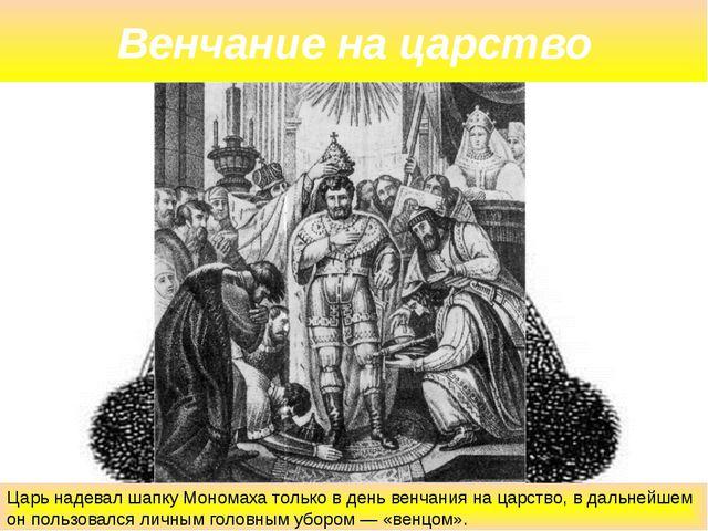 Венчание на царство Царь надевал шапку Мономаха только в день венчания на цар...
