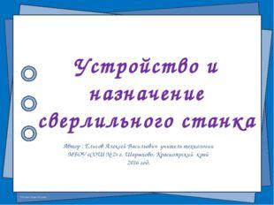 Устройство и назначение сверлильного станка Автор : Елисов Алексей Васильевич