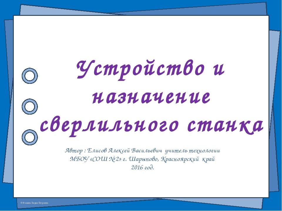 Устройство и назначение сверлильного станка Автор : Елисов Алексей Васильевич...