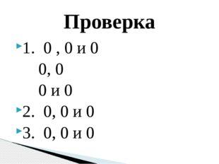 1. 0 , 0 и 0 0, 0 0 и 0 2. 0, 0 и 0 3. 0, 0 и 0 Проверка