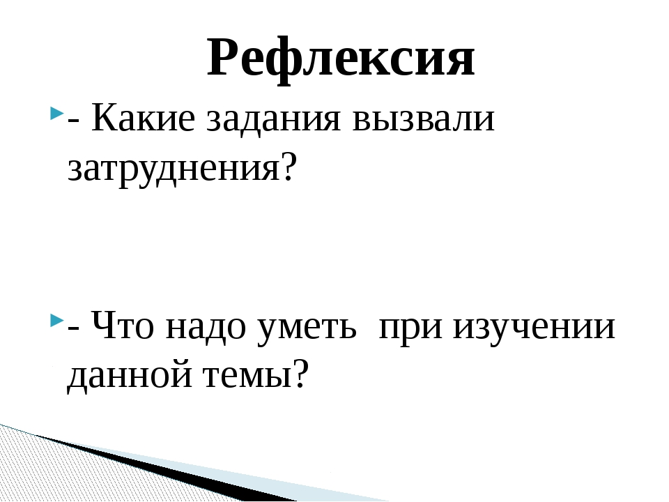 Рефлексия - Какие задания вызвали затруднения? - Что надо уметь при изучении...