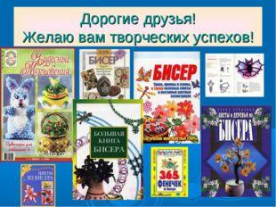 Дорогие друзья! Желаю вам творческих успехов!