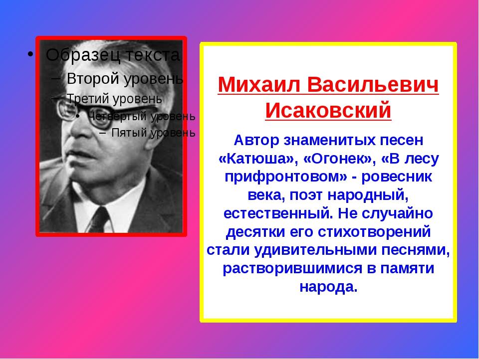 Михаил Васильевич Исаковский Автор знаменитых песен «Катюша», «Огонек», «В ле...