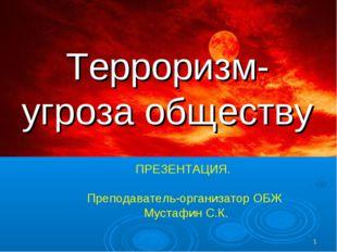 * Терроризм- угроза обществу ПРЕЗЕНТАЦИЯ. Преподаватель-организатор ОБЖ Муста