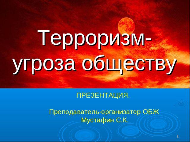 * Терроризм- угроза обществу ПРЕЗЕНТАЦИЯ. Преподаватель-организатор ОБЖ Муста...