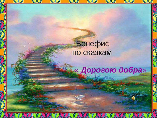 Бенефис по сказкам « Дорогою добра»