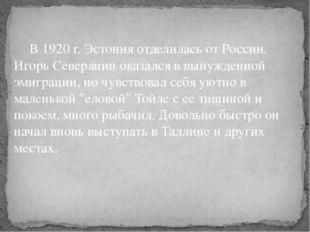 В 1920 г. Эстония отделилась от России. Игорь Северянин оказался в вынужденн