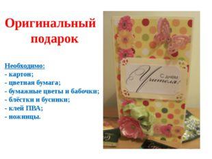 Оригинальный подарок Необходимо: - картон; - цветная бумага; - бумажные цветы