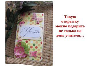 Такую открытку можно подарить не только на день учителя…