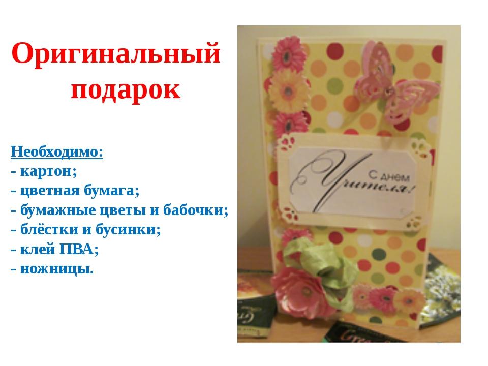 Оригинальный подарок Необходимо: - картон; - цветная бумага; - бумажные цветы...