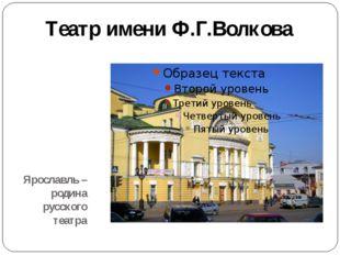 Ярославль –родина русского театра Театр имени Ф.Г.Волкова
