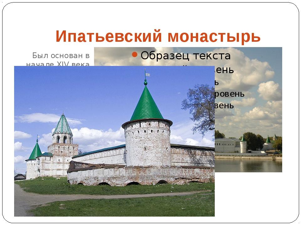 Был основан в начале XIV века Ипатьевский монастырь