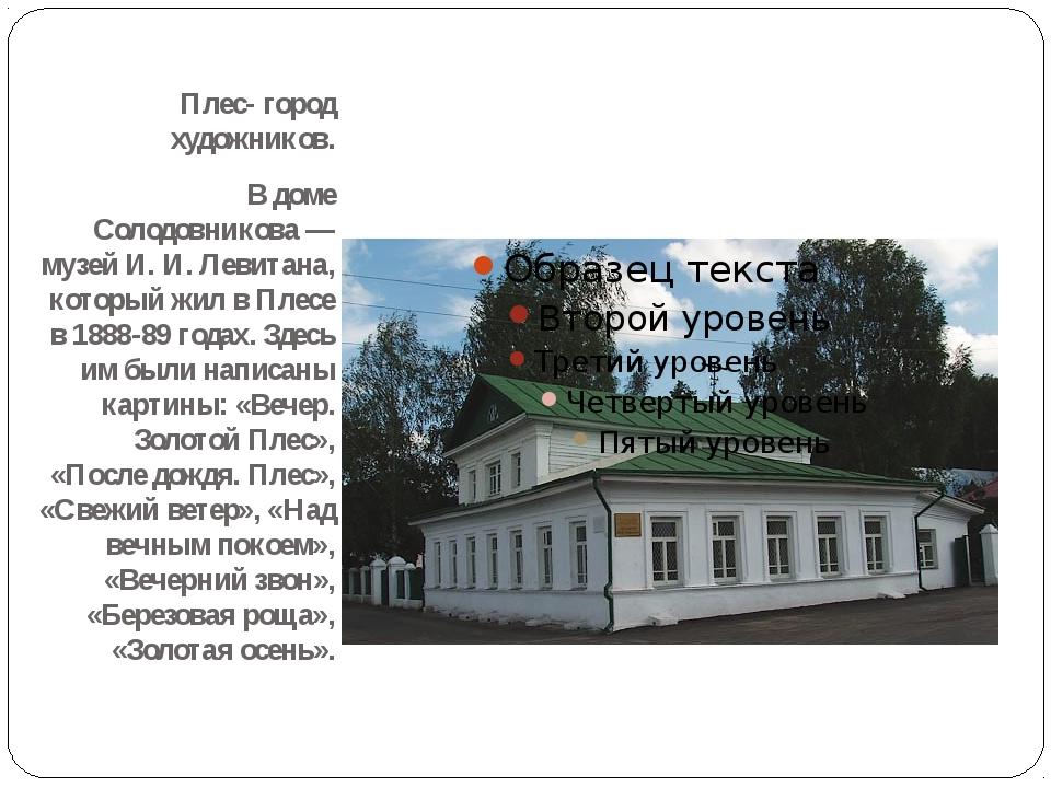 Плес- город художников. В доме Солодовникова — музей И. И. Левитана, который...