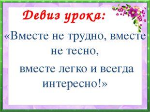 Девиз урока: «Вместе не трудно, вместе не тесно, вместе легко и всегда интер