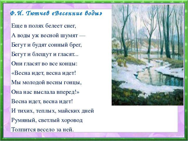 Ф.И. Тютчев «Весенние воды» Еще в полях белеет снег, А воды уж весной шумят —...