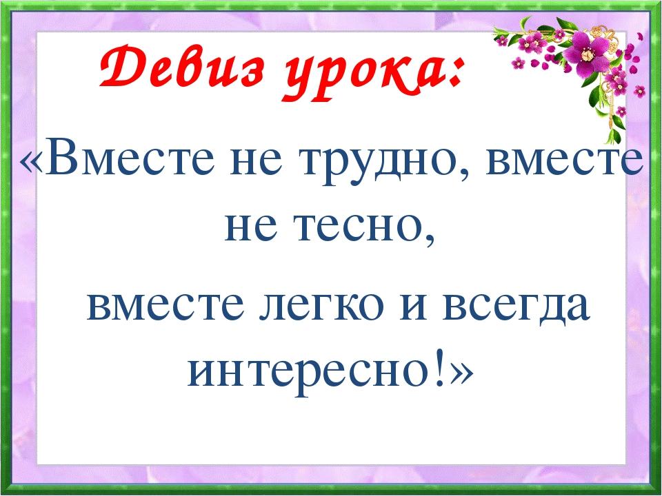 Девиз урока: «Вместе не трудно, вместе не тесно, вместе легко и всегда интер...