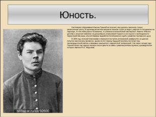 Юность. Настоящего образования Максим Горький не получил, ему удалось закончи