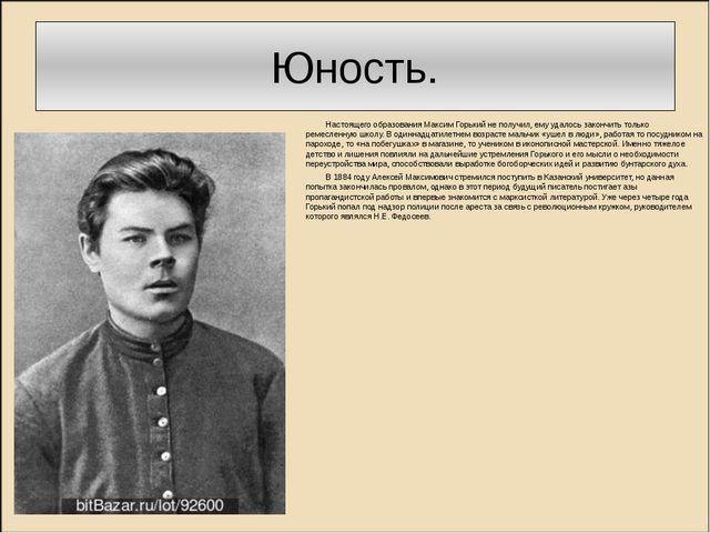 Юность. Настоящего образования Максим Горький не получил, ему удалось закончи...
