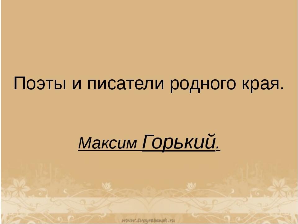 Поэты и писатели родного края. Максим Горький.