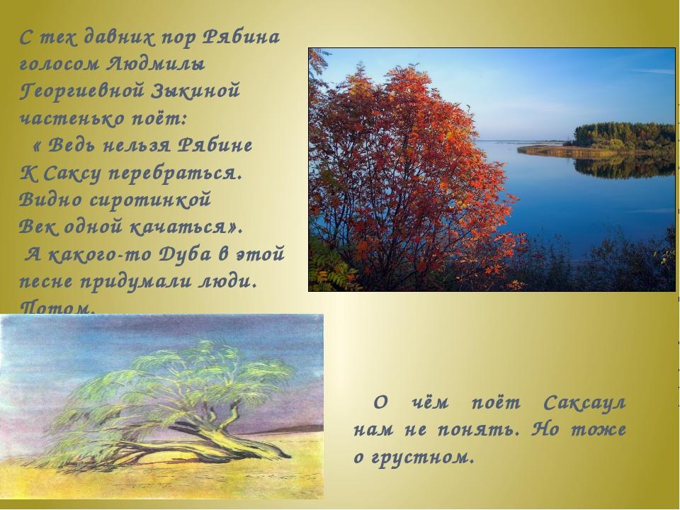 С тех давних пор Рябина голосом Людмилы Георгиевной Зыкиной частенько поёт: ...