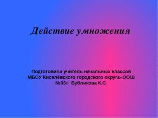 Действие умножения Подготовила учитель начальных классов МБОУ Киселёвского го