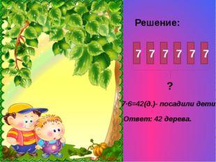 Решение: 7 7 7 7 7 7 ? 7·6=42(д.)- посадили дети. Ответ: 42 дерева.