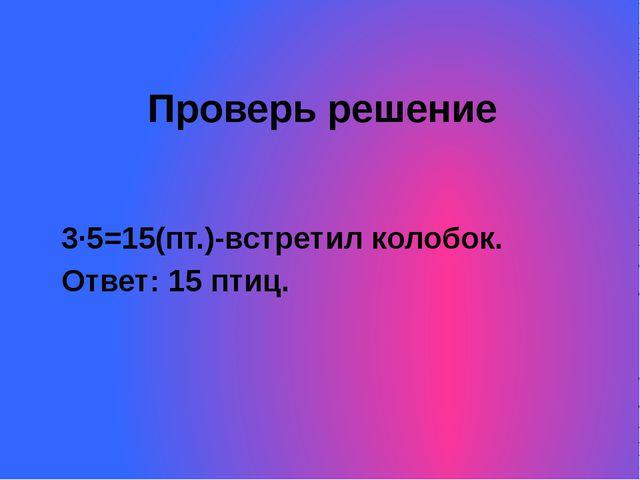 Проверь решение 3·5=15(пт.)-встретил колобок. Ответ: 15 птиц.
