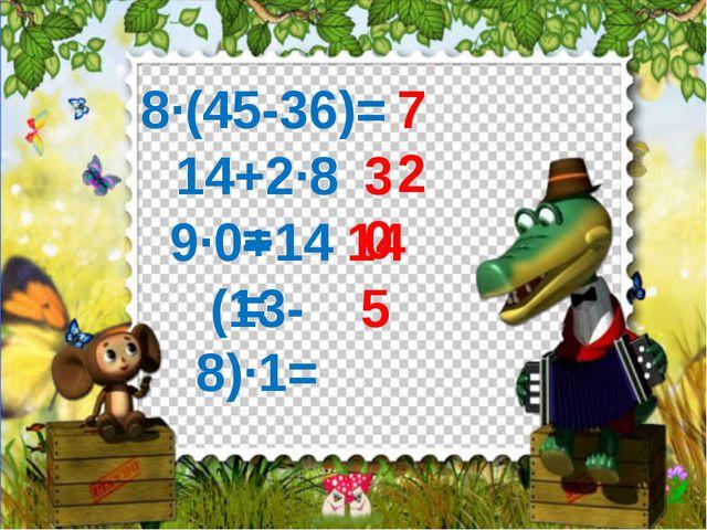 8·(45-36)= 72 14+2·8= 30 9·0+14= 14 (13-8)·1= 5