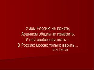 Умом Россию не понять, Аршином общим не измерить, У ней особенная стать – В