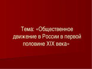 Тема: «Общественное движение в России в первой половине XIX века»