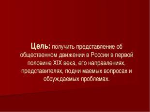 Цель: получить представление об общественном движении в России в первой поло