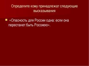 Определите кому принадлежат следующие высказывания «Опасность для России одна