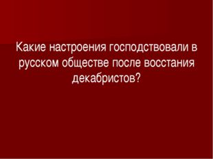 Какие настроения господствовали в русском обществе после восстания декабрист