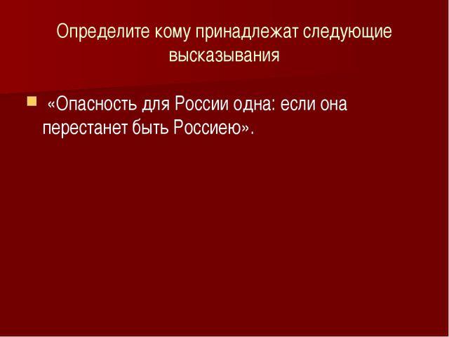 Определите кому принадлежат следующие высказывания «Опасность для России одна...