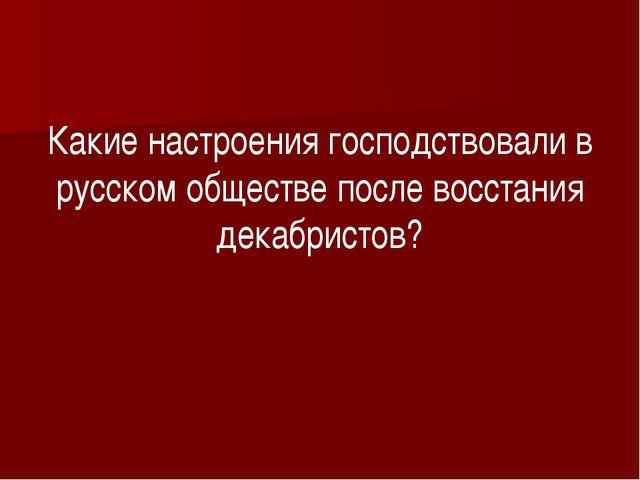 Какие настроения господствовали в русском обществе после восстания декабрист...