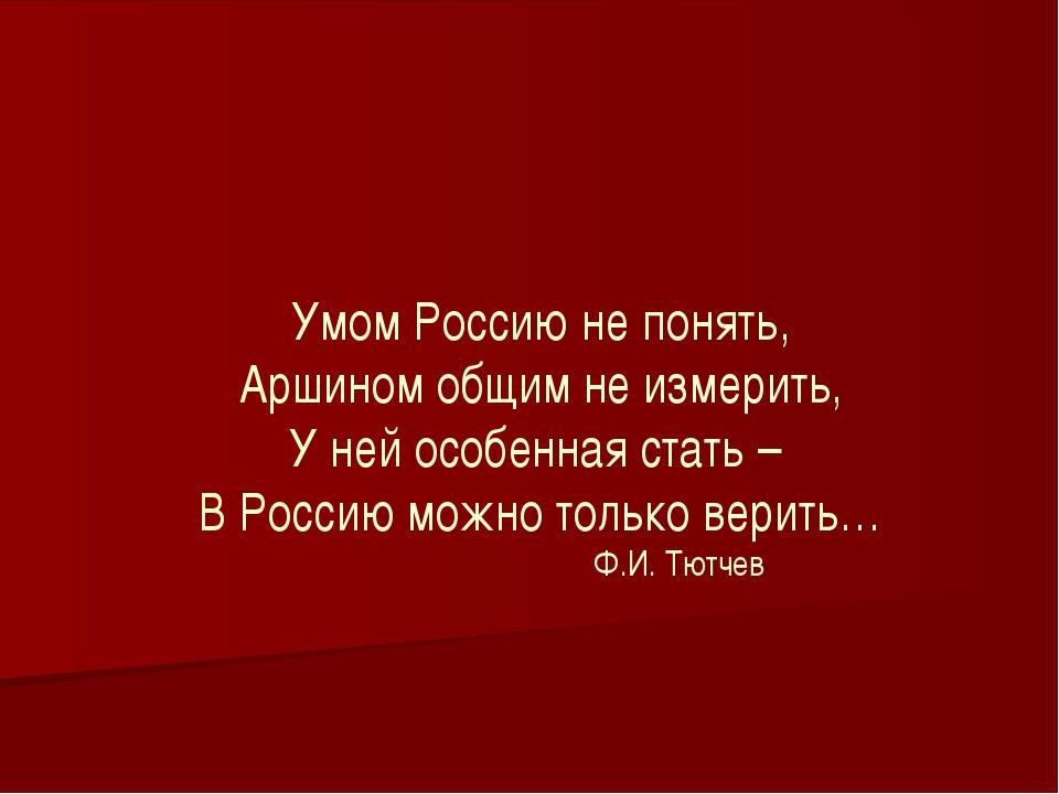 Умом Россию не понять, Аршином общим не измерить, У ней особенная стать – В...