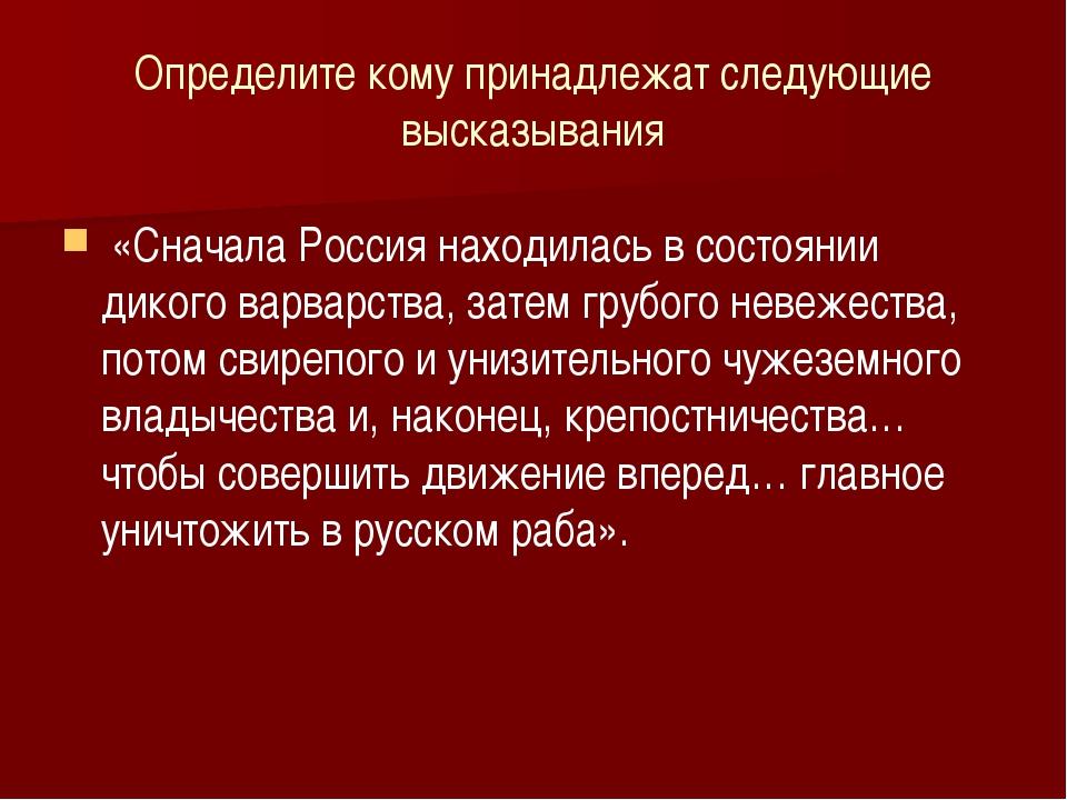 Определите кому принадлежат следующие высказывания «Сначала Россия находилась...