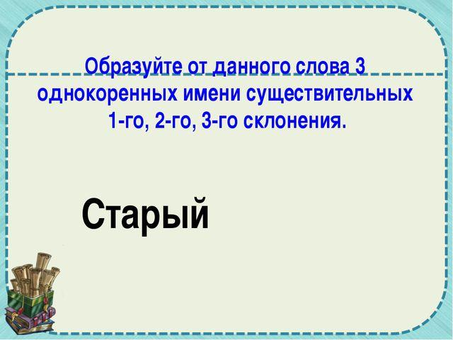 Образуйте от данного слова 3 однокоренных имени существительных 1-го, 2-го, 3...
