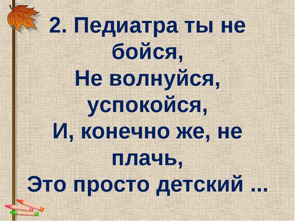 2. Педиатра ты не бойся, Не волнуйся, успокойся, И, конечно же, не плачь, Это...