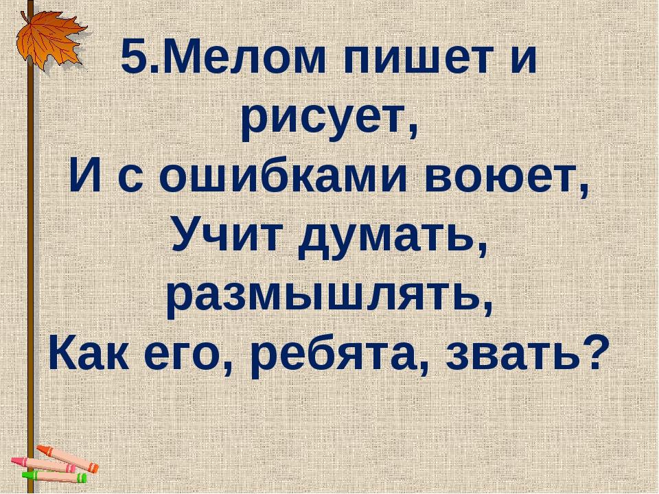 5.Мелом пишет и рисует, И с ошибками воюет, Учит думать, размышлять, Как его,...